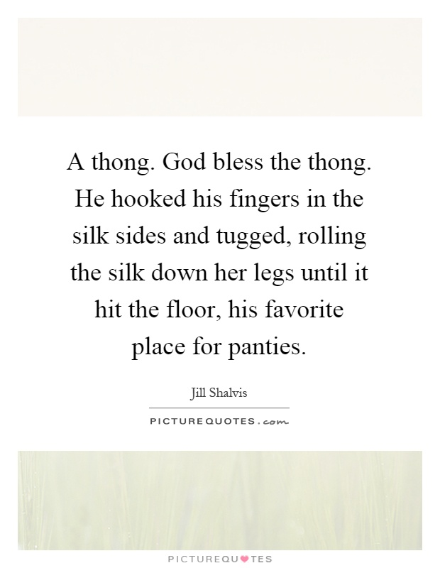 A thong. God bless the thong. He hooked his fingers in the silk sides and tugged, rolling the silk down her legs until it hit the floor, his favorite place for panties Picture Quote #1
