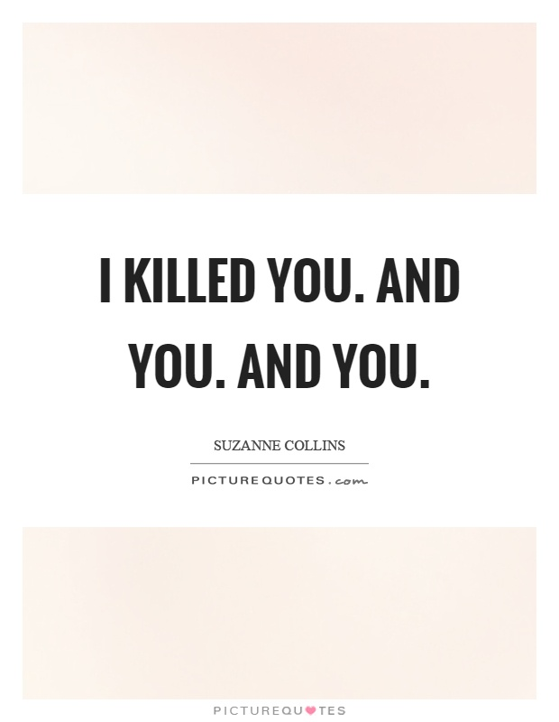 I killed you. And you. And you Picture Quote #1