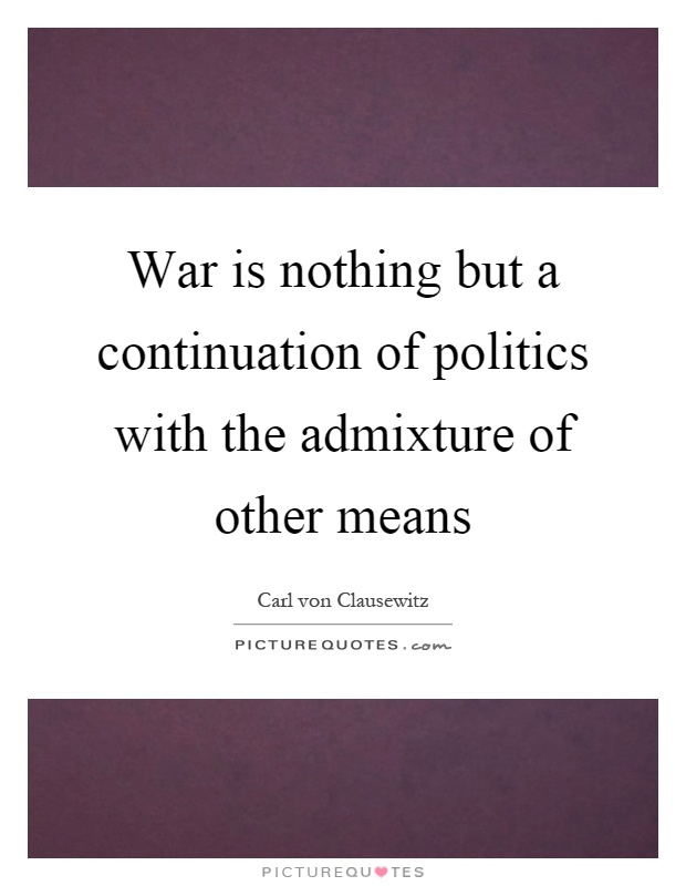 War is nothing but a continuation of politics with the admixture of other means Picture Quote #1