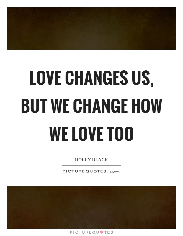 Love changes us, but we change how we love too Picture Quote #1