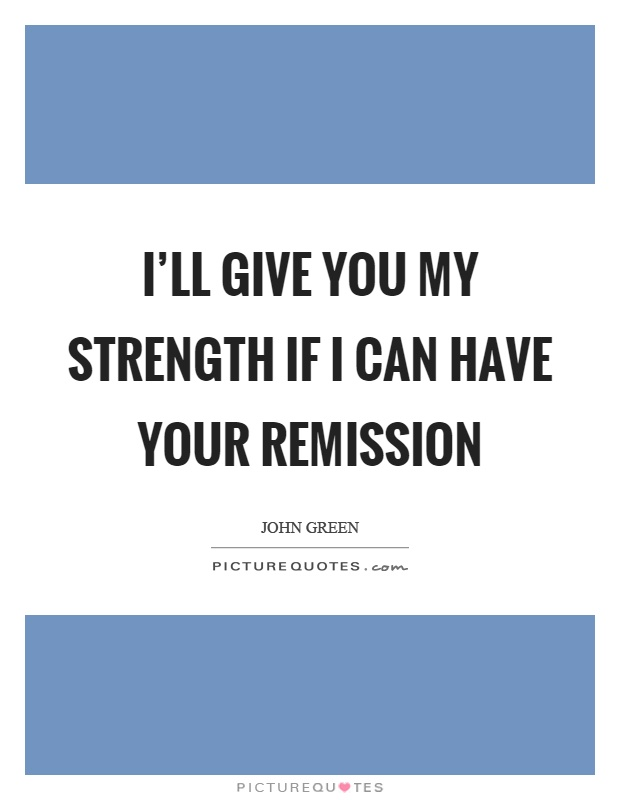 I'll give you my strength if I can have your remission Picture Quote #1