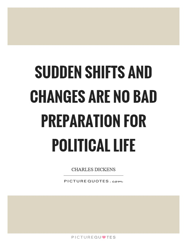 Sudden shifts and changes are no bad preparation for political life Picture Quote #1