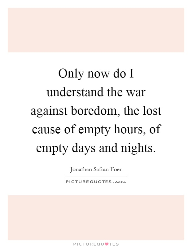Only now do I understand the war against boredom, the lost cause of empty hours, of empty days and nights Picture Quote #1