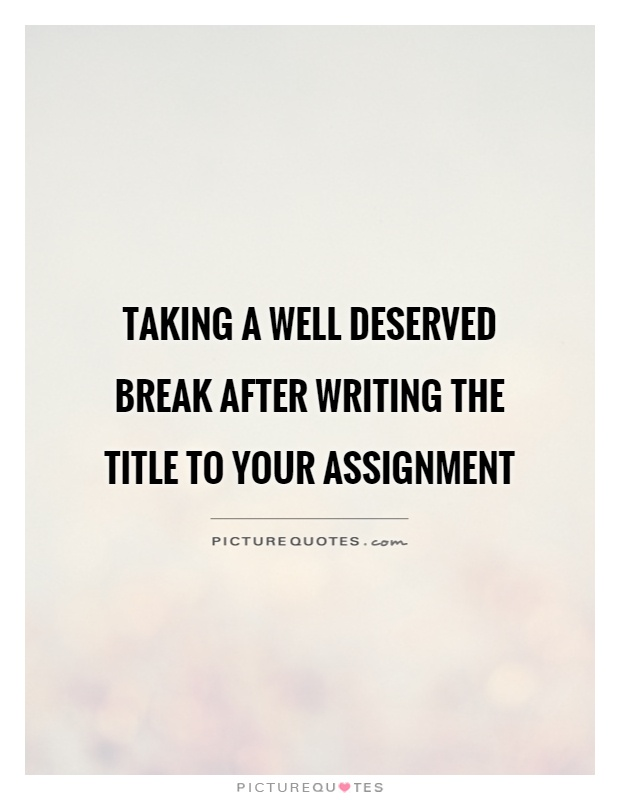 Taking a well deserved break after writing the title to your assignment Picture Quote #1