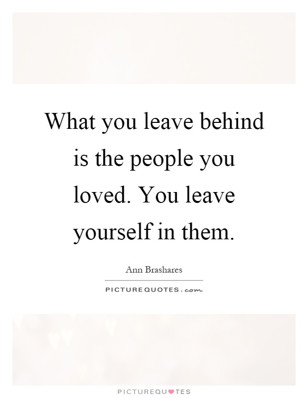 What you leave behind is the people you loved. You leave yourself in them Picture Quote #1