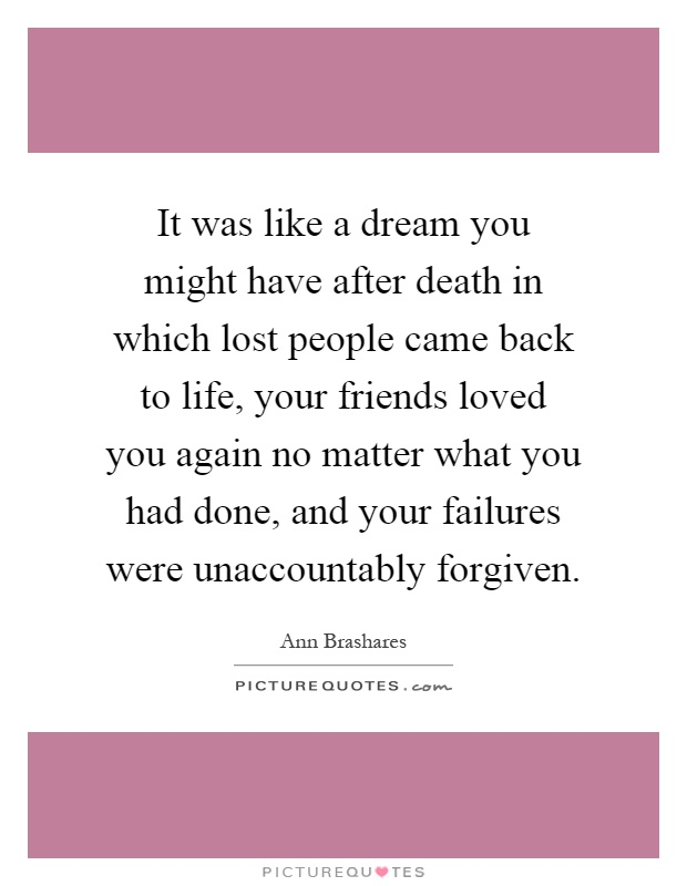 It was like a dream you might have after death in which lost people came back to life, your friends loved you again no matter what you had done, and your failures were unaccountably forgiven Picture Quote #1
