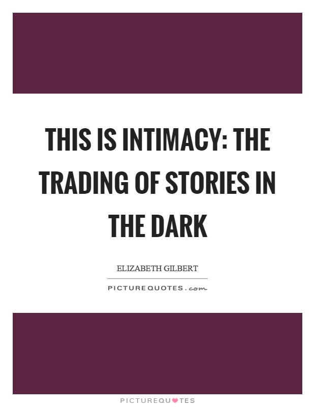 This is intimacy: the trading of stories in the dark Picture Quote #1