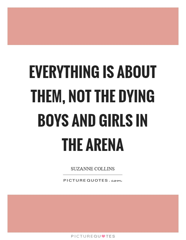 Everything is about them, not the dying boys and girls in the arena Picture Quote #1