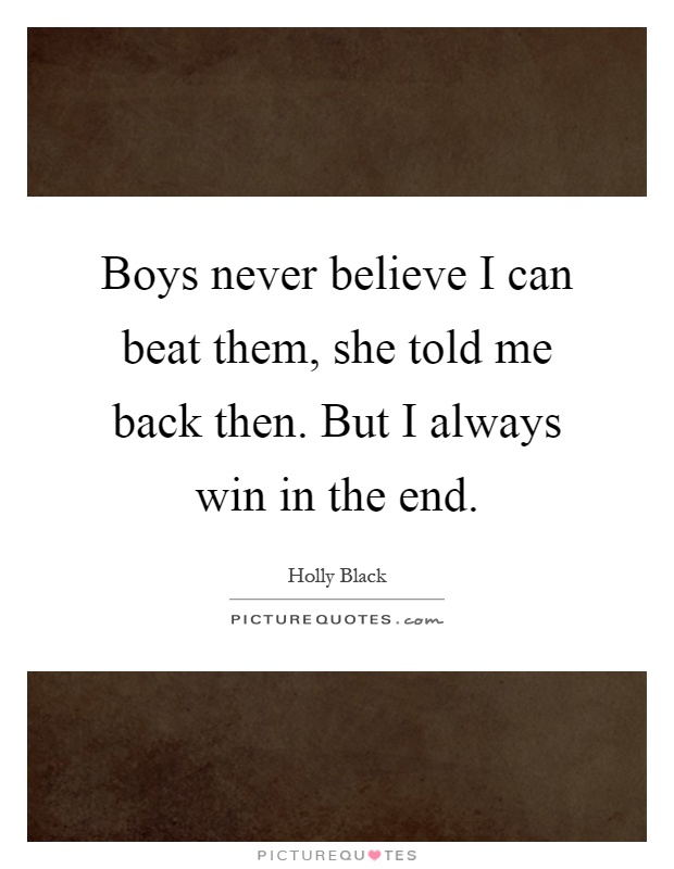 Boys never believe I can beat them, she told me back then. But I always win in the end Picture Quote #1