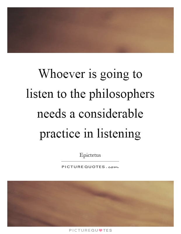 Whoever is going to listen to the philosophers needs a considerable practice in listening Picture Quote #1