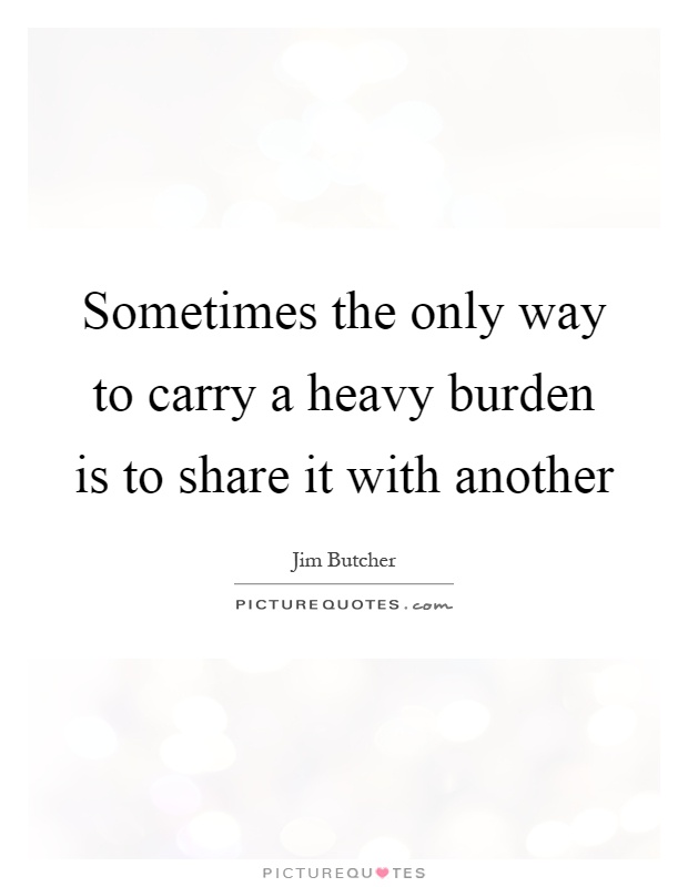 Sometimes the only way to carry a heavy burden is to share it with another Picture Quote #1