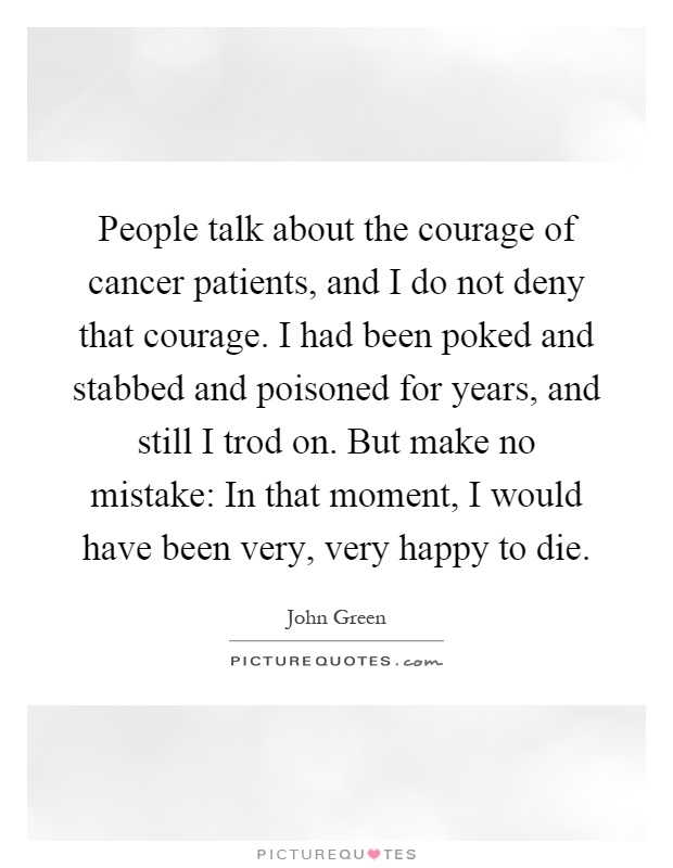 People talk about the courage of cancer patients, and I do not deny that courage. I had been poked and stabbed and poisoned for years, and still I trod on. But make no mistake: In that moment, I would have been very, very happy to die Picture Quote #1