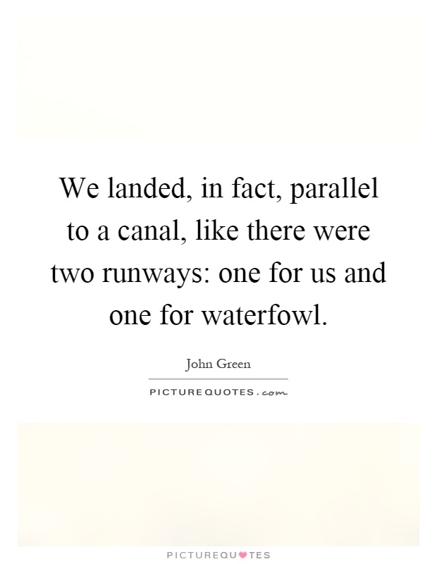 We landed, in fact, parallel to a canal, like there were two runways: one for us and one for waterfowl Picture Quote #1