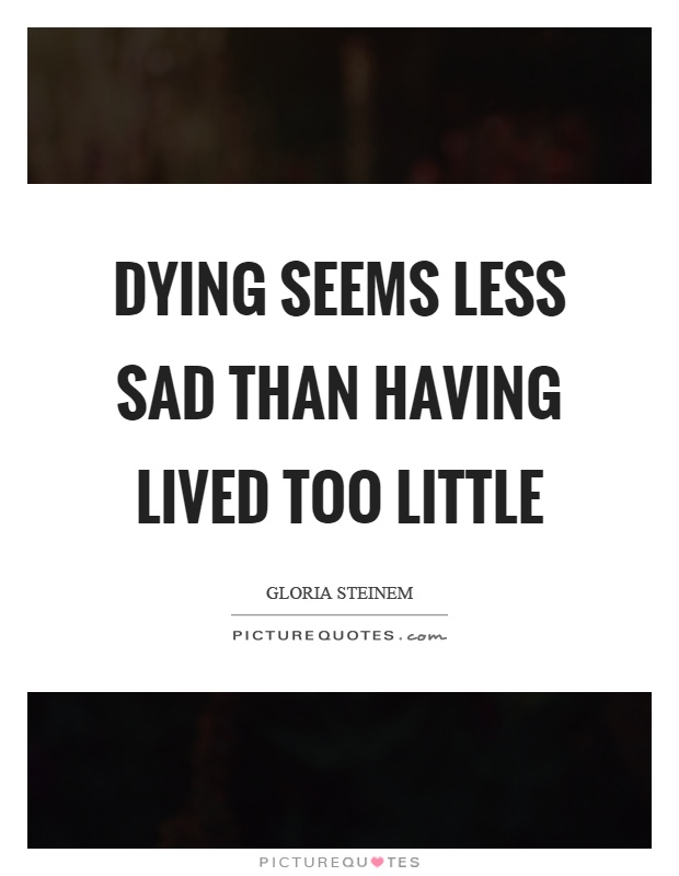 Dying seems less sad than having lived too little Picture Quote #1