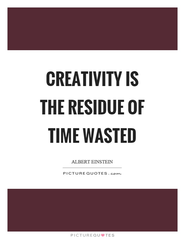 Creativity is the residue of time wasted picture quotes for Creativity out of waste