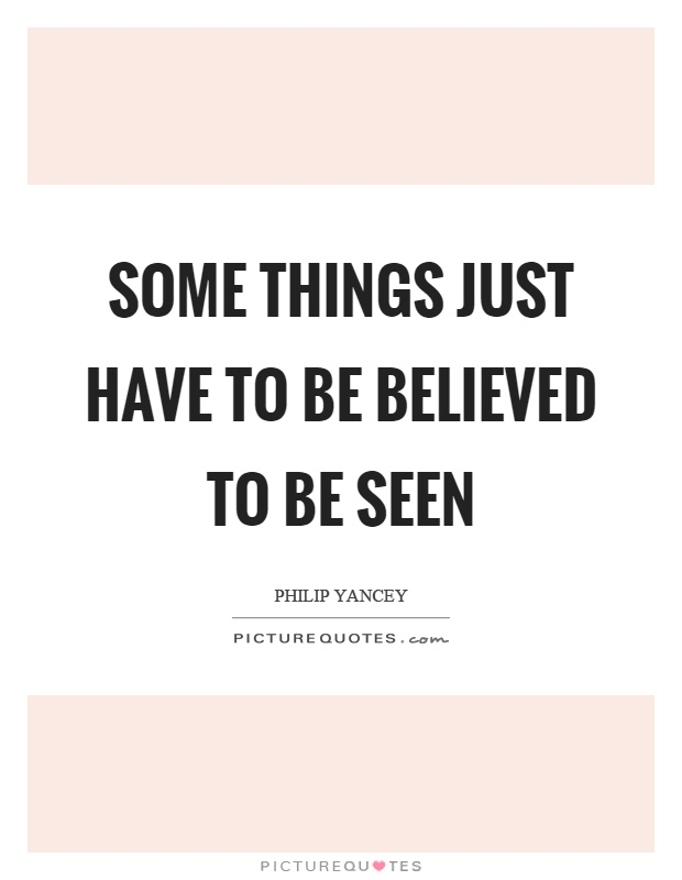Some things just have to be believed to be seen Picture Quote #1
