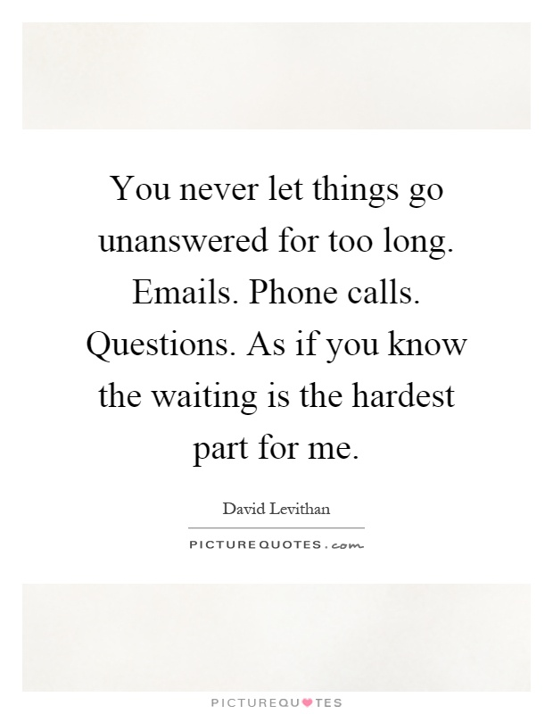 You never let things go unanswered for too long. Emails. Phone calls. Questions. As if you know the waiting is the hardest part for me Picture Quote #1