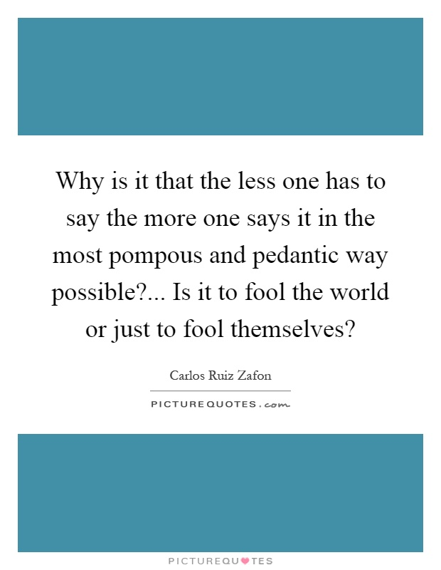 Why is it that the less one has to say the more one says it in the most pompous and pedantic way possible?... Is it to fool the world or just to fool themselves? Picture Quote #1