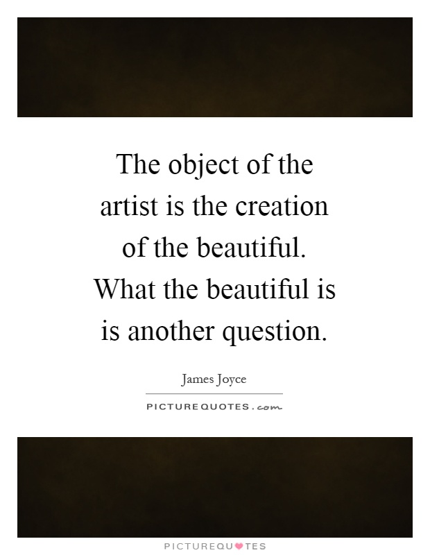 The object of the artist is the creation of the beautiful. What the beautiful is is another question Picture Quote #1