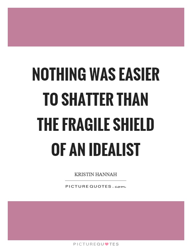 Nothing was easier to shatter than the fragile shield of an idealist Picture Quote #1