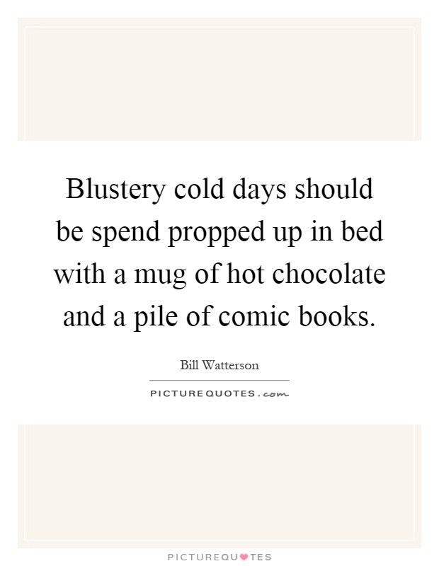 Blustery cold days should be spend propped up in bed with a mug of hot chocolate and a pile of comic books Picture Quote #1