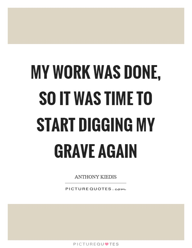 My work was done, so it was time to start digging my grave again Picture Quote #1