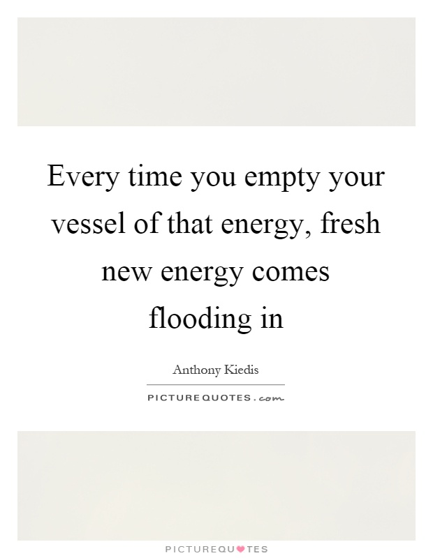 Every time you empty your vessel of that energy, fresh new energy comes flooding in Picture Quote #1