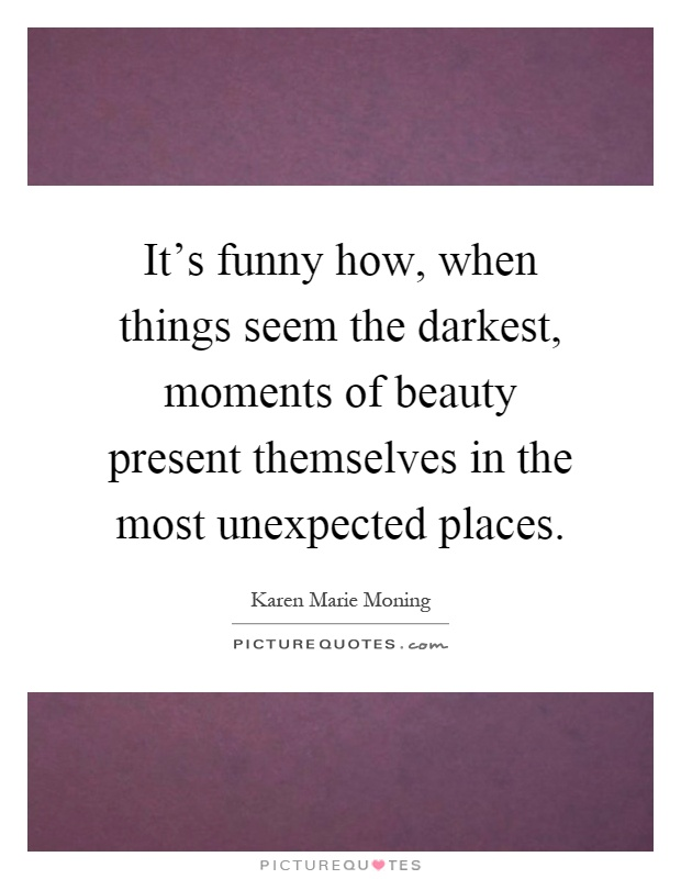 It's funny how, when things seem the darkest, moments of beauty present themselves in the most unexpected places Picture Quote #1