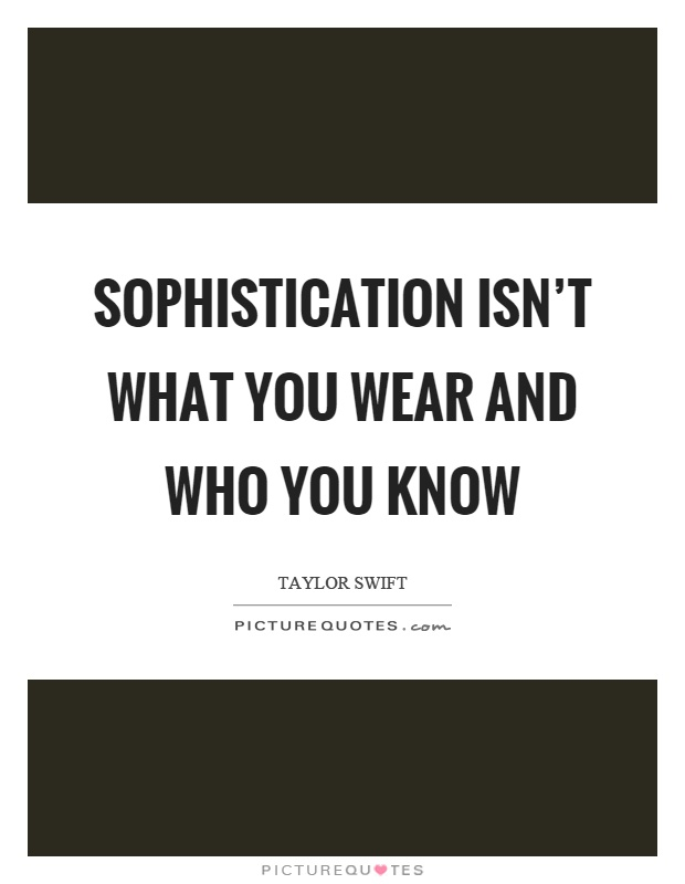 Sophistication isn't what you wear and who you know Picture Quote #1