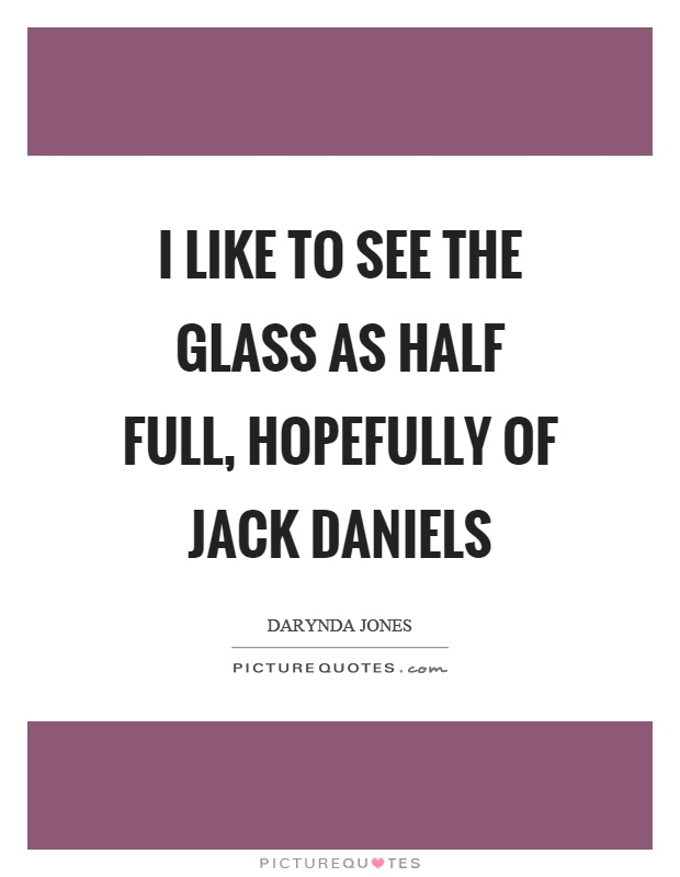 I like to see the glass as half full, hopefully of jack daniels Picture Quote #1