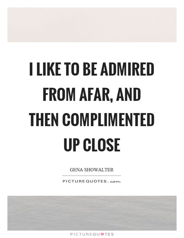 I like to be admired from afar, and then complimented up close Picture Quote #1