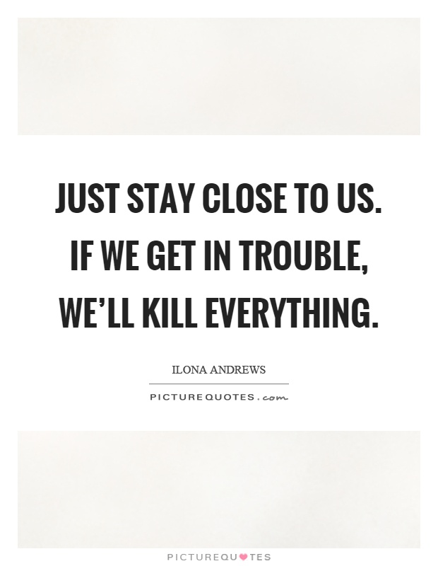 Just stay close to us. If we get in trouble, we'll kill everything Picture Quote #1