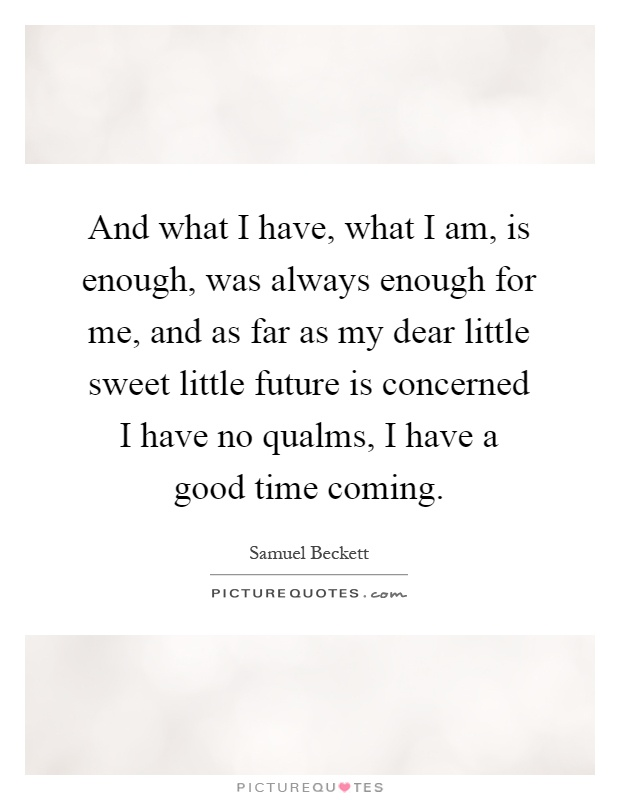 And what I have, what I am, is enough, was always enough for me, and as far as my dear little sweet little future is concerned I have no qualms, I have a good time coming Picture Quote #1