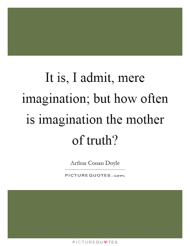 It is, I admit, mere imagination; but how often is imagination the mother of truth? Picture Quote #1