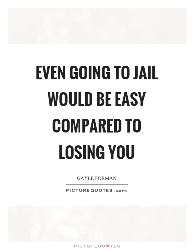 Even going to jail would be easy compared to losing you Picture Quote #1