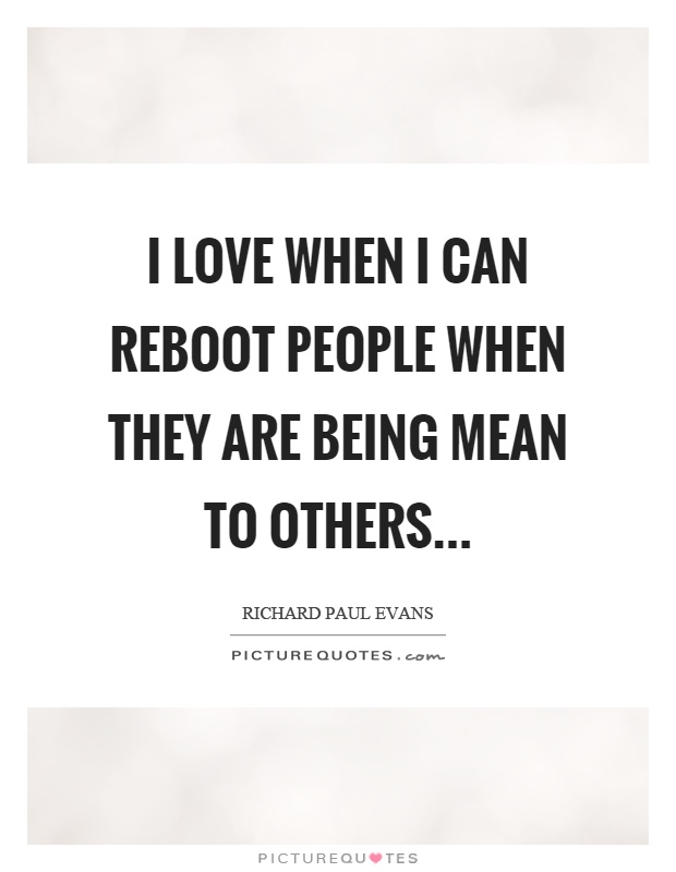 I love when I can reboot people when they are being mean to others Picture Quote #1