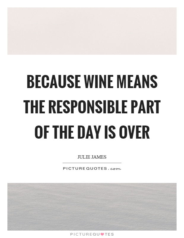 Because wine means the responsible part of the day is over Picture Quote #1