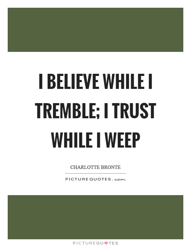 I believe while I tremble; I trust while I weep Picture Quote #1