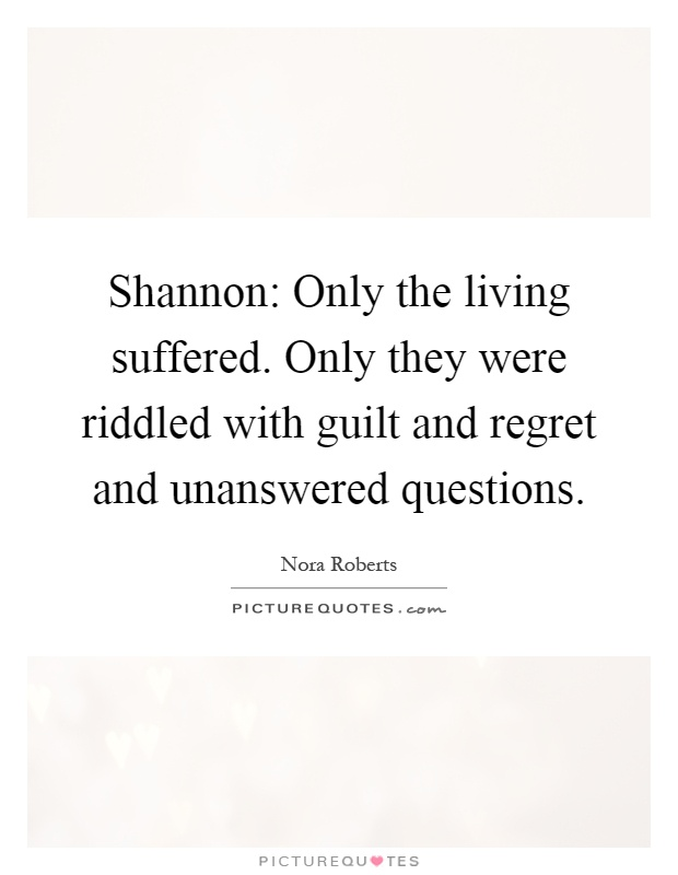 Shannon: Only the living suffered. Only they were riddled with guilt and regret and unanswered questions Picture Quote #1