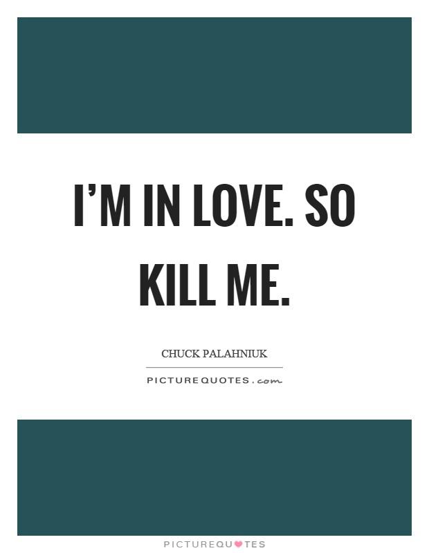 I'm in love. So kill me Picture Quote #1
