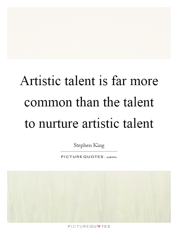 Artistic talent is far more common than the talent to nurture artistic talent Picture Quote #1