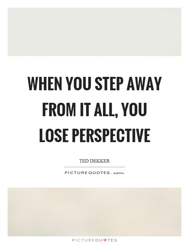 When you step away from it all, you lose perspective Picture Quote #1