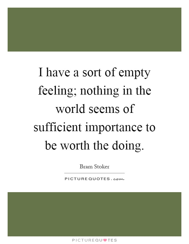 I have a sort of empty feeling; nothing in the world seems of sufficient importance to be worth the doing Picture Quote #1