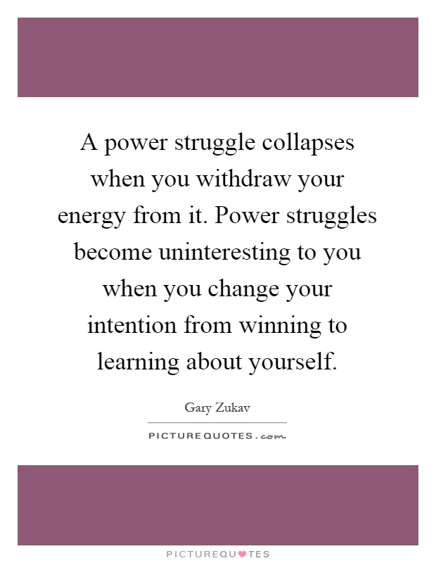 A power struggle collapses when you withdraw your energy from it. Power struggles become uninteresting to you when you change your intention from winning to learning about yourself Picture Quote #1