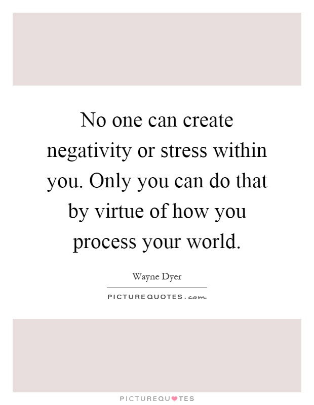 No one can create negativity or stress within you. Only you can do that by virtue of how you process your world Picture Quote #1