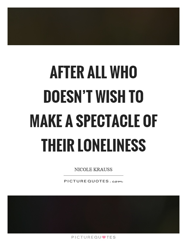 After all who doesn't wish to make a spectacle of their loneliness Picture Quote #1