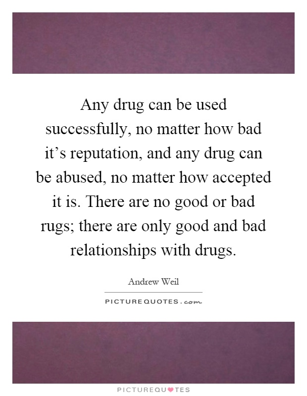 Any drug can be used successfully, no matter how bad it's reputation, and any drug can be abused, no matter how accepted it is. There are no good or bad rugs; there are only good and bad relationships with drugs Picture Quote #1