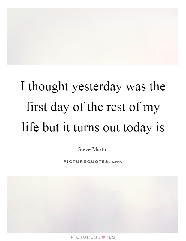 I thought yesterday was the first day of the rest of my life but it turns out today is Picture Quote #1