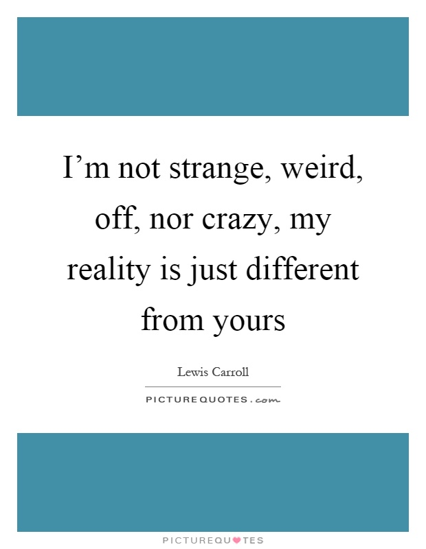 I'm not strange, weird, off, nor crazy, my reality is just different from yours Picture Quote #1