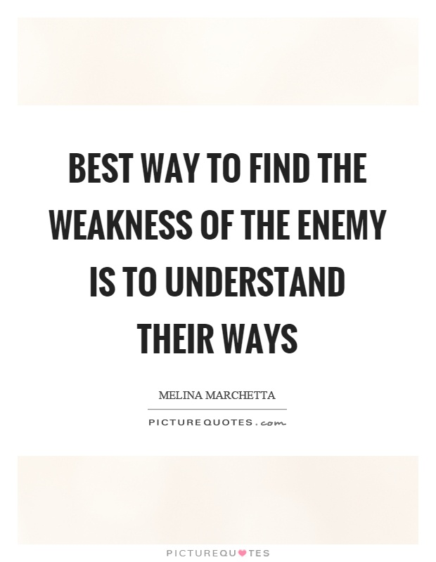 Best way to find the weakness of the enemy is to understand their ways Picture Quote #1